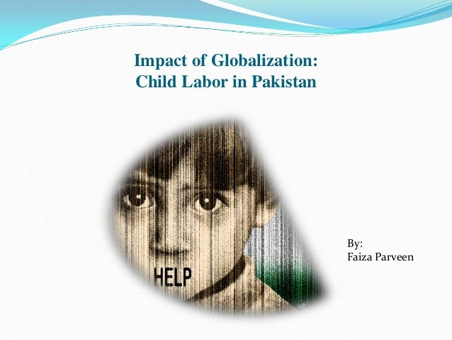 Impact of Globalization: Child Labor in Pakistan By: Faiza Parveen