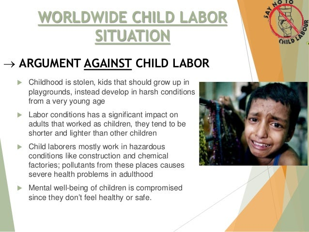 write thesis statement child labor Child labour in india child labour involves making a child who is below the age of 18 years work and this work either harms the child or prevents the child from attending school, or both india experiences the greatest levels of this type of labour around the globe.