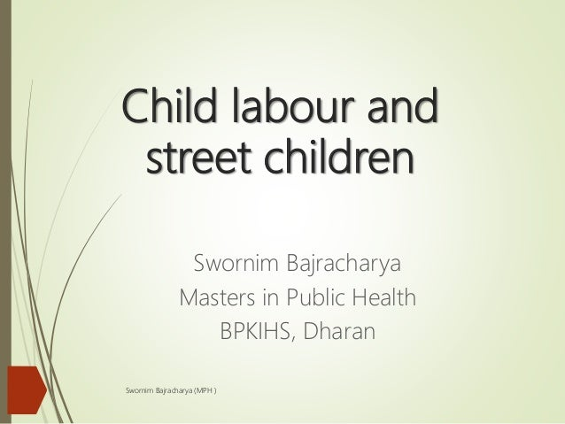 Child labour and street children Swornim Bajracharya Masters in Public Health BPKIHS, Dharan Swornim Bajracharya (MPH )