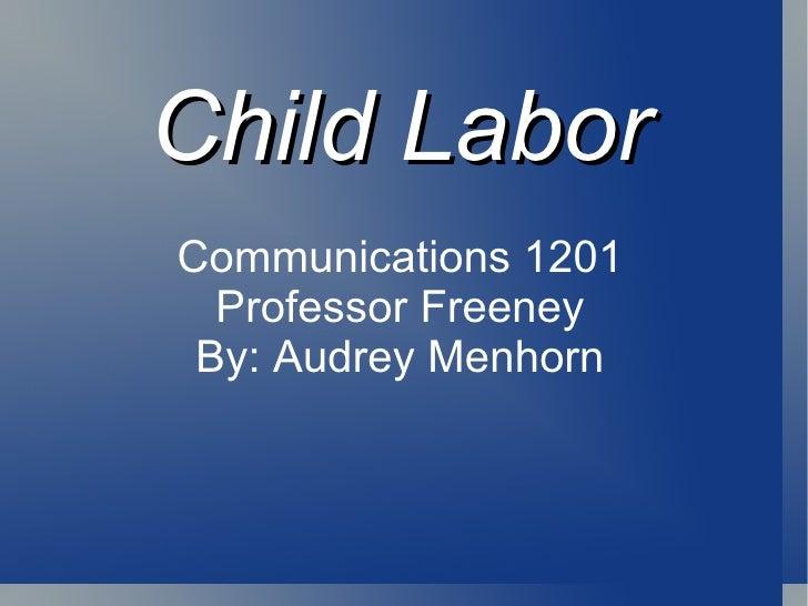 Child Labor Communications 1201 Professor Freeney By: Audrey Menhorn