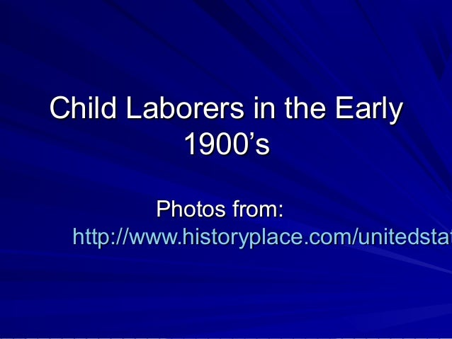 Child Laborers in the Early         1900's          Photos from: http://www.historyplace.com/unitedstat