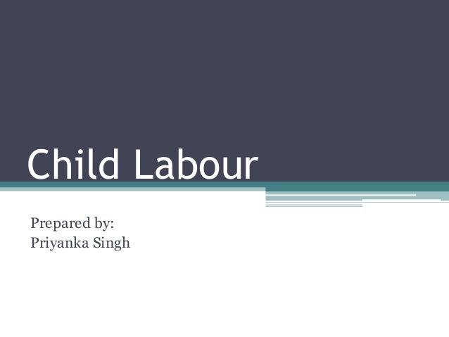 Child Labour Prepared by: Priyanka Singh
