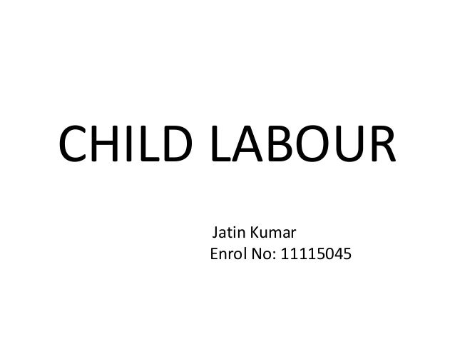 CHILD LABOUR Jatin Kumar Enrol No: 11115045