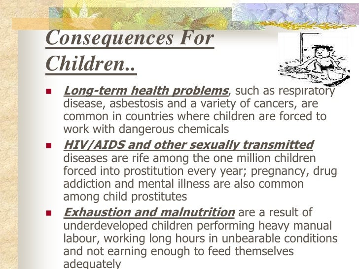 child labour and health Human rights and child labour human and labour rights  furthermore, to keep the costs even lower, farmers are inclined to use child labour, which keeps children away from education and is dangerous to their physical and mental health child labour.