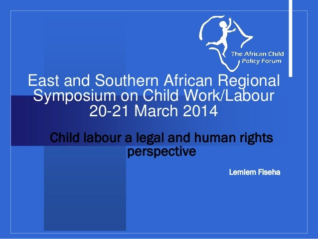 East and Southern African Regional Symposium on Child Work/Labour 20-21 March 2014 Child labour a legal and human rights p...