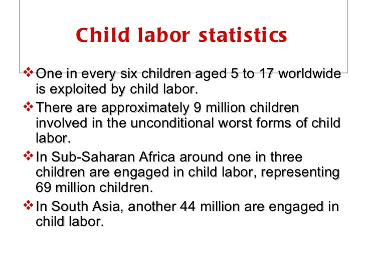Child labor statistics <ul><li>One in every six children aged 5 to 17 worldwide is exploited by child labor. </li></ul><ul...