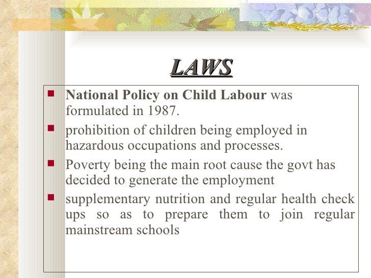 LAWS <ul><li>National Policy on Child Labour  was formulated in 1987.   </li></ul><ul><li>prohibition of children being em...