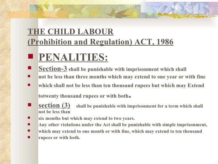 THE CHILD LABOUR (Prohibition and Regulation) ACT, 1986 <ul><li>PENALITIES: </li></ul><ul><li>Section-3  shall be punishab...