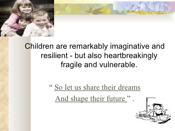 <ul><li>Children are remarkably imaginative and resilient - but also heartbreakingly fragile and vulnerable. </li></ul><ul...