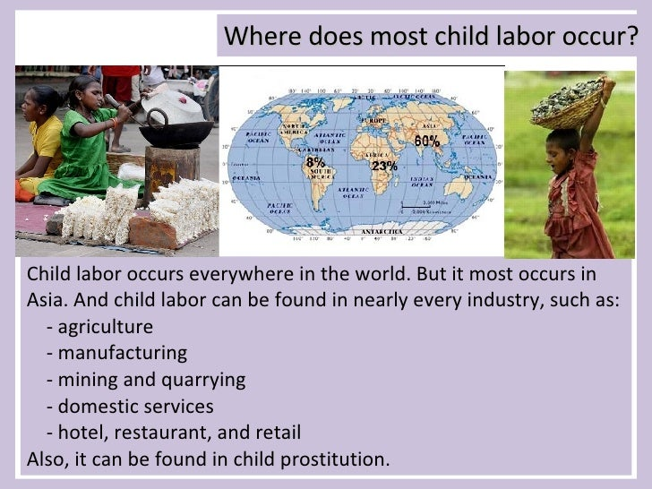 Even though child labour occurs all around the world these are some countries where it occurs most. In the Philippines, Africa, Vietnam, Indonesia, and Latin America. Around the globe there is an estimated two hundred and fifteen million child labourers. Approximatley one hundred million (53 percent.