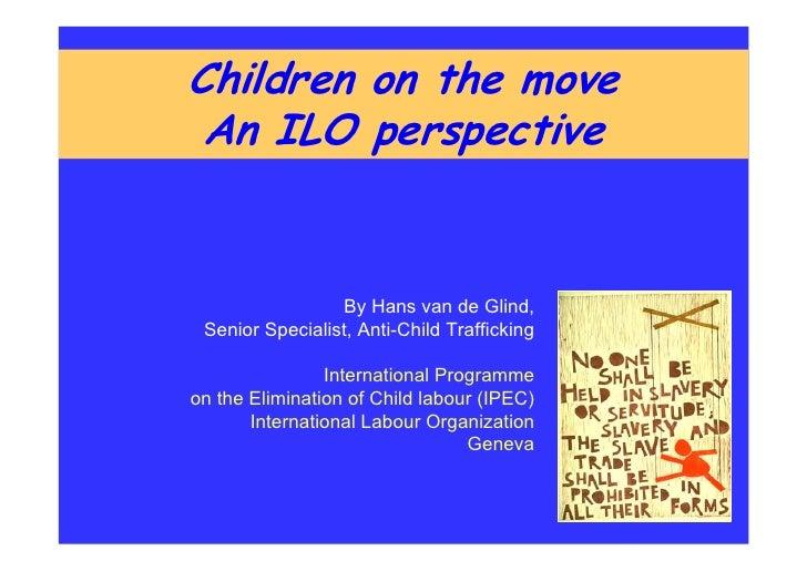 Children on the move An ILO perspective                 By Hans van de Glind, Senior Specialist, Anti-Child Trafficking   ...