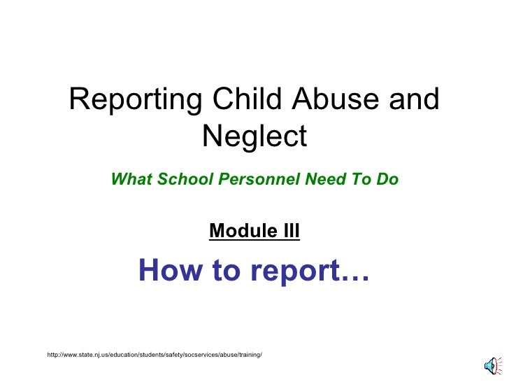 Reporting Child Abuse and Neglect What School Personnel Need To Do Module III How to report… http://www.state.nj.us/educat...