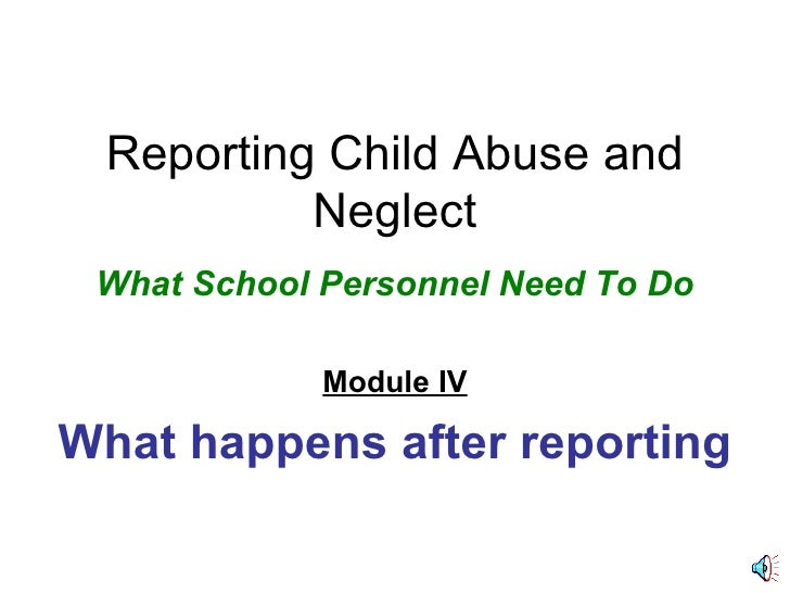 Reporting Child Abuse and Neglect What School Personnel Need To Do Module IV What happens after reporting