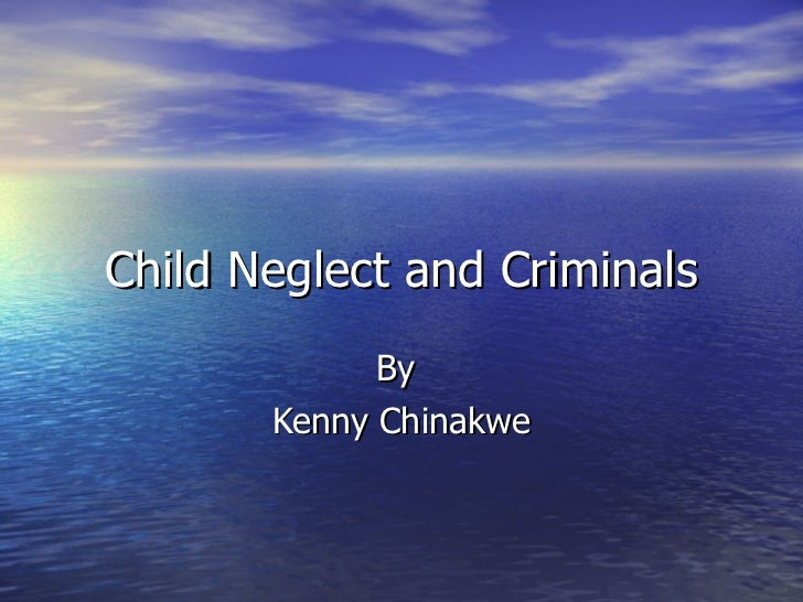 Child Neglect and Criminals By  Kenny Chinakwe