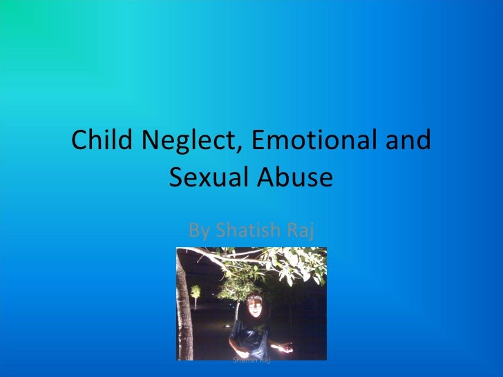 Child Neglect, Emotional and Sexual Abuse By Shatish Raj Shatish Raj