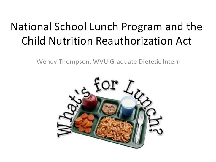 National School Lunch Program and the  Child Nutrition Reauthorization Act     Wendy Thompson, WVU Graduate Dietetic Intern