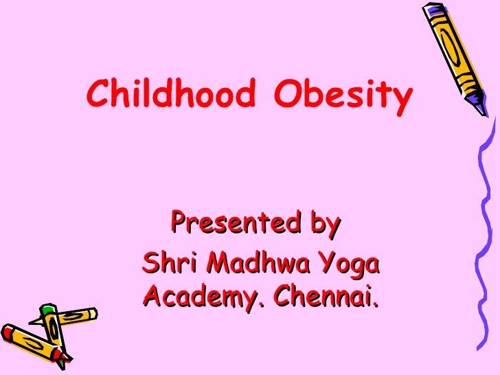 Childhood Obesity    Presented by  Shri Madhwa Yoga  Academy. Chennai.