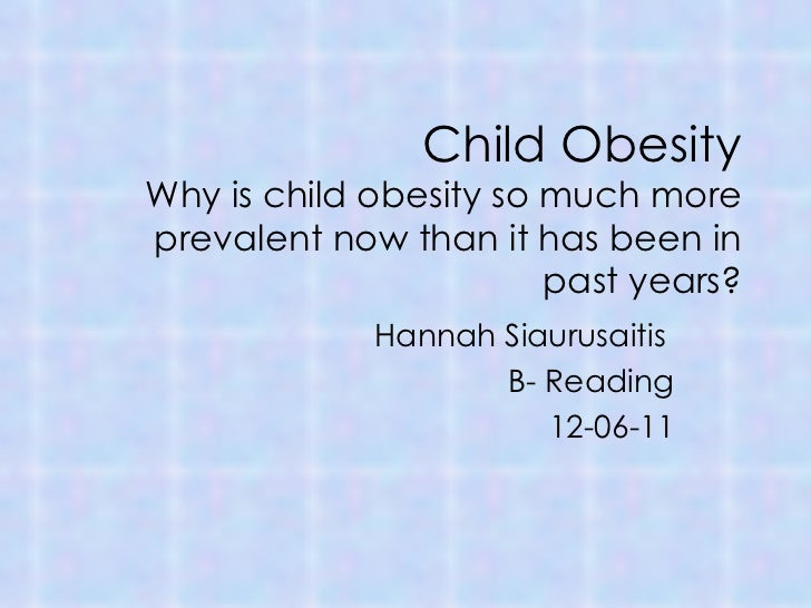 Child Obesity Why is child obesity so much more prevalent now than it has been in past years? Hannah Siaurusaitis  B- Read...