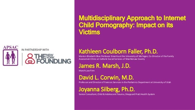 Multidisciplinary Approach to Internet Child Pornography: Impact on its Victims Kathleen Coulborn Faller, Ph.D. Marion Eli...