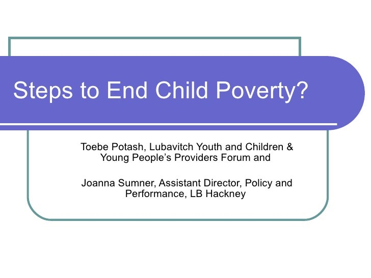 Steps to End Child Poverty?  <ul><ul><li>Toebe Potash, Lubavitch Youth and Children & Young People's Providers Forum and  ...
