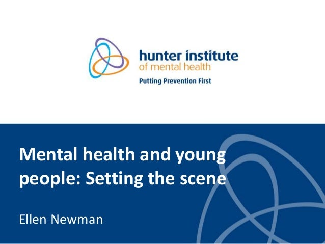 Mental health and young people: Setting the scene Ellen Newman