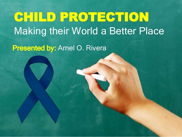 CHILD PROTECTIONMaking their World a Better PlacePresented by: Arnel O. Rivera