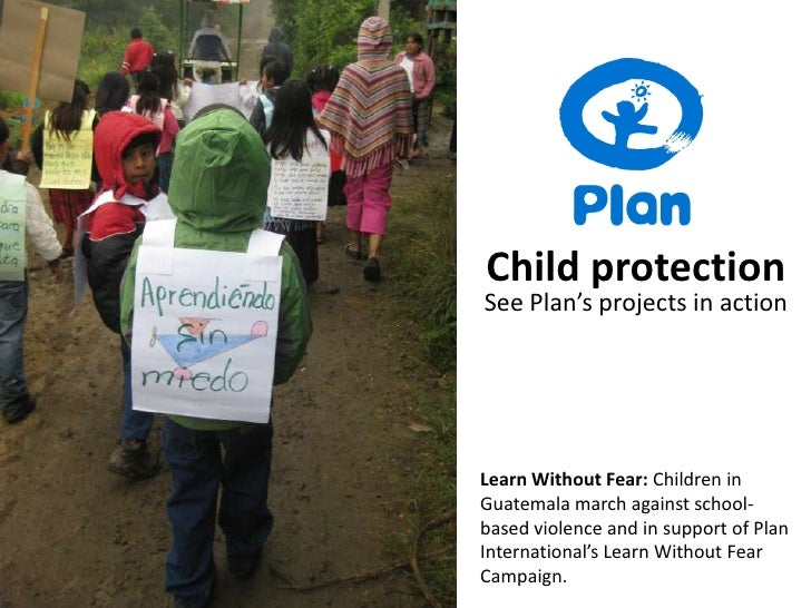 Child protection<br />See Plan's projects in action<br />Learn Without Fear: Children in Guatemala march against school-ba...
