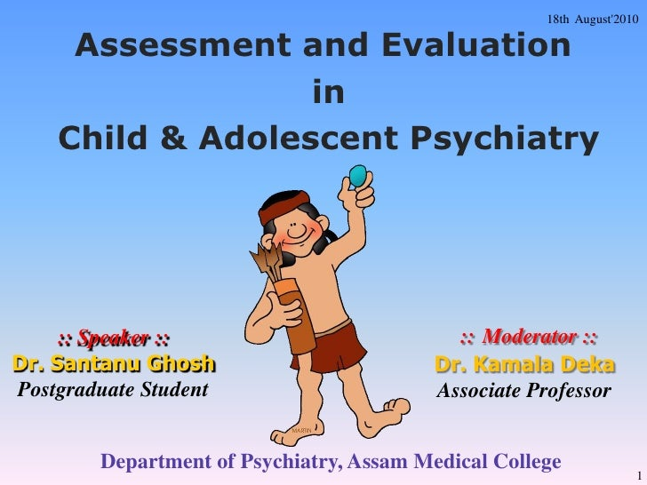 18th  August'2010<br />Assessment and Evaluation<br /> in<br /> Child & Adolescent Psychiatry<br />::Moderator ::Dr. Kamal...