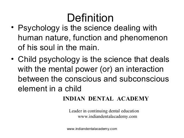 Definition • Psychology is the science dealing with human nature, function and phenomenon of his soul in the main. • Child...