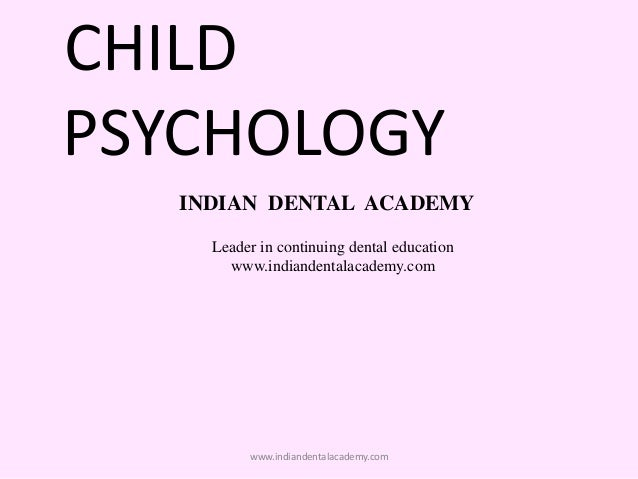 CHILD PSYCHOLOGY INDIAN DENTAL ACADEMY Leader in continuing dental education www.indiandentalacademy.com www.indiandentala...
