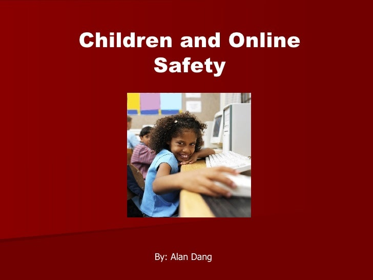 Children and Online Safety By: Alan Dang