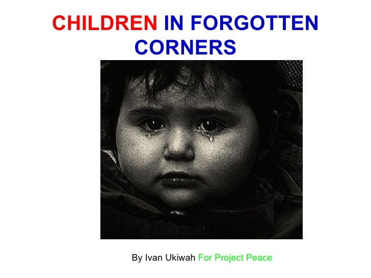 CHILDREN  IN FORGOTTEN CORNERS By Ivan Ukiwah  For Project Peace