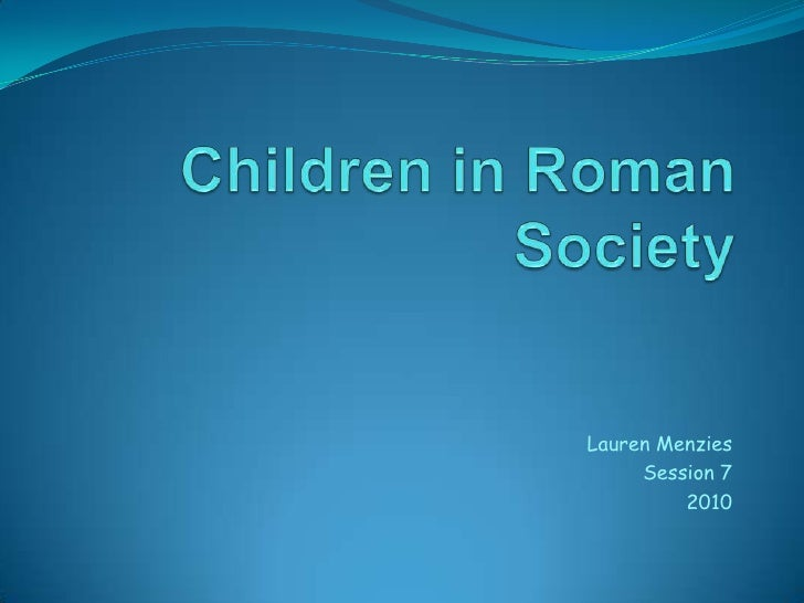Children in Roman Society<br />Lauren Menzies<br />Session 7<br />2010<br />