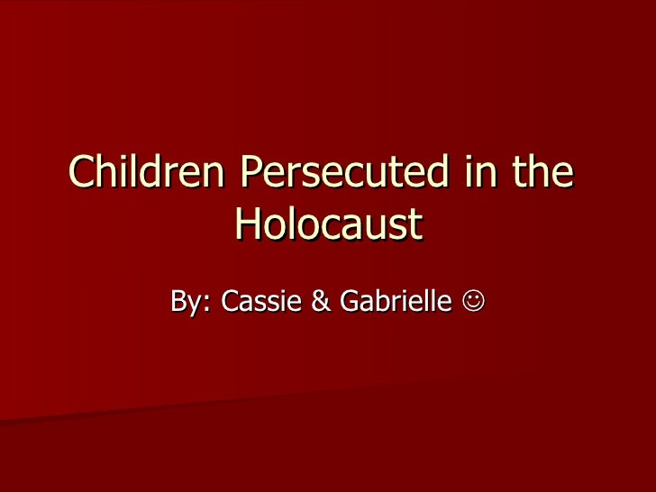 Children Persecuted in the  Holocaust By: Cassie & Gabrielle  