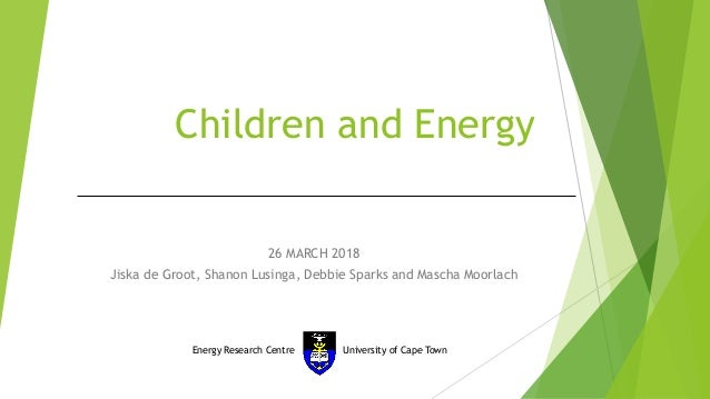 Children and Energy 26 MARCH 2018 Jiska de Groot, Shanon Lusinga, Debbie Sparks and Mascha Moorlach Energy Research Centre...