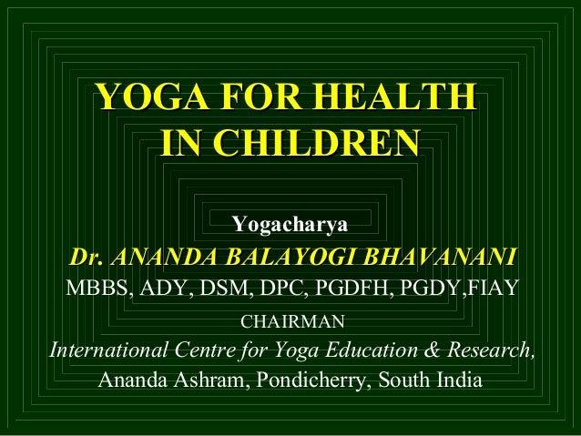 YOGA FOR HEALTHYOGA FOR HEALTH IN CHILDRENIN CHILDREN Yogacharya Dr. ANANDA BALAYOGI BHAVANANIDr. ANANDA BALAYOGI BHAVANAN...