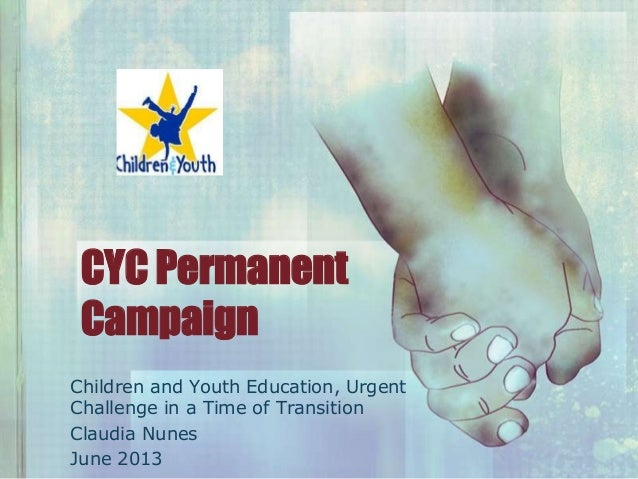 CYC PermanentCampaignChildren and Youth Education, UrgentChallenge in a Time of TransitionClaudia NunesJune 2013