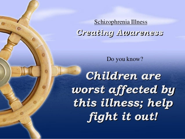 Children are worst affected by this illness; help fight it out! Creating Awareness Schizophrenia Illness Do you know?