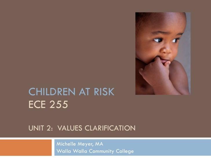 CHILDREN AT RISK ECE 255 UNIT 2:  VALUES CLARIFICATION Michelle Meyer, MA Walla Walla Community College