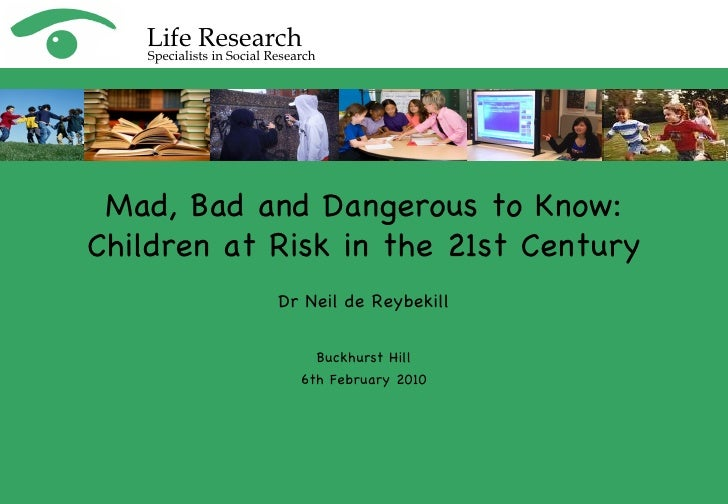 Dr Neil de Reybekill Buckhurst Hill 6th February 2010 Mad, Bad and Dangerous to Know: Children at Risk in the 21st Century