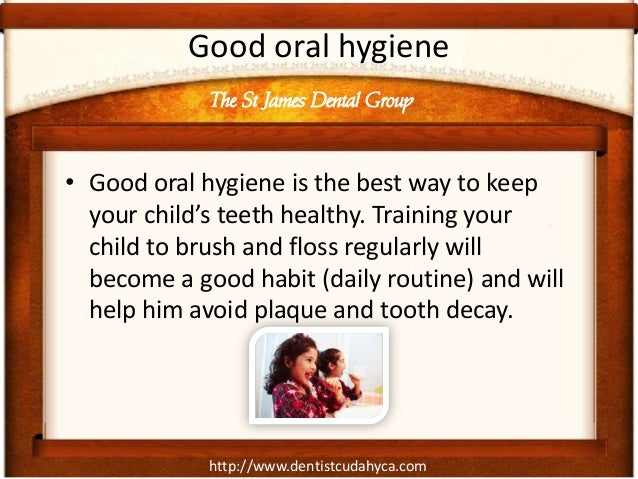 Good oral hygiene             The St James Dental Group• Good oral hygiene is the best way to keep  your child's teeth hea...