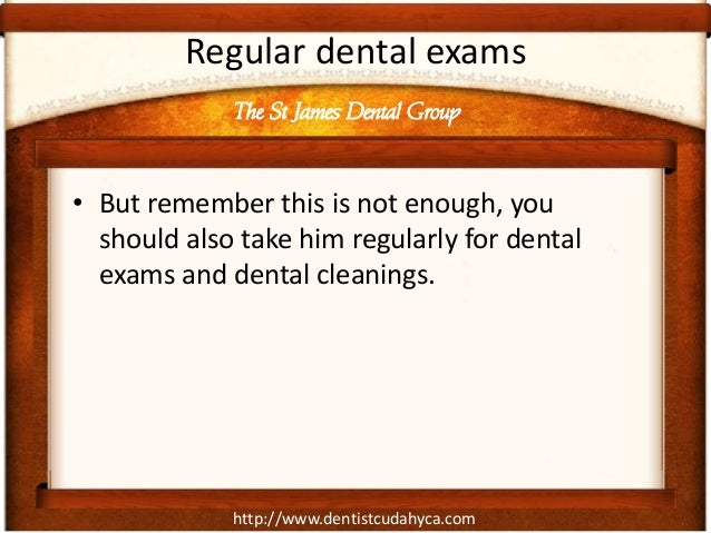 Regular dental exams             The St James Dental Group• But remember this is not enough, you  should also take him reg...