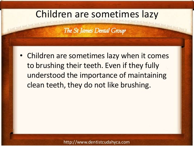 Children are sometimes lazy             The St James Dental Group• Children are sometimes lazy when it comes  to brushing ...