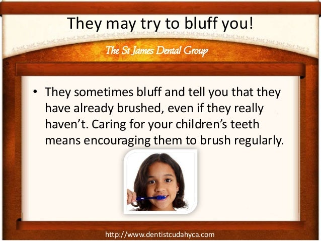 They may try to bluff you!            The St James Dental Group• They sometimes bluff and tell you that they  have already...