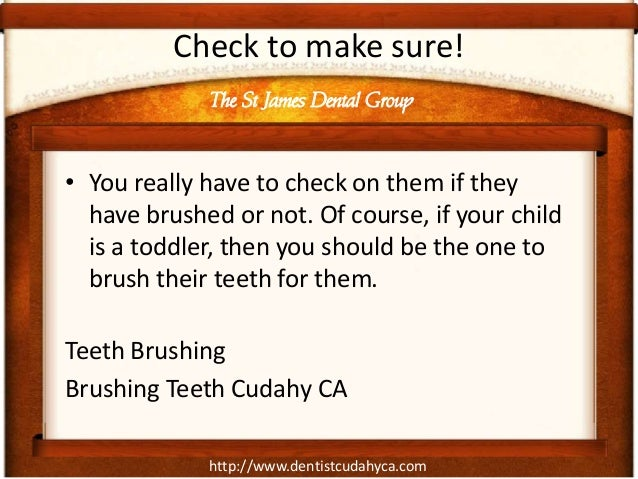 Check to make sure!             The St James Dental Group• You really have to check on them if they  have brushed or not. ...