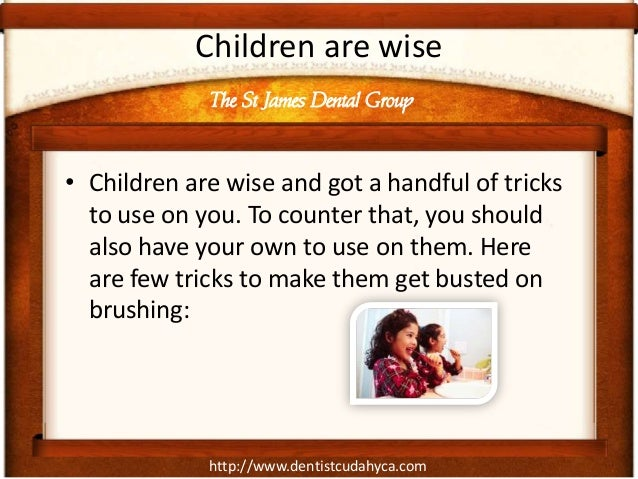 Children are wise             The St James Dental Group• Children are wise and got a handful of tricks  to use on you. To ...