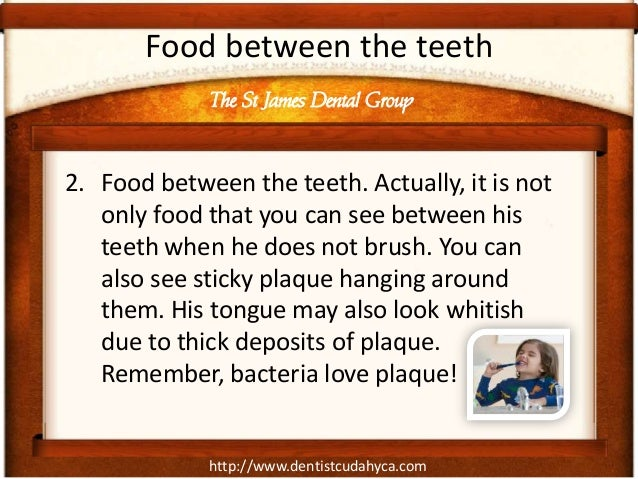 Food between the teeth             The St James Dental Group2. Food between the teeth. Actually, it is not   only food tha...