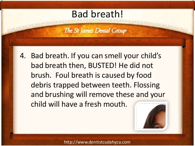 Bad breath!             The St James Dental Group4. Bad breath. If you can smell your child's   bad breath then, BUSTED! H...