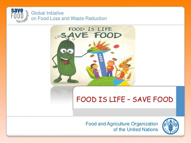 Global Initiative on Food Loss and Waste Reduction Food and Agriculture Organization of the United Nations FOOD IS LIFE – ...