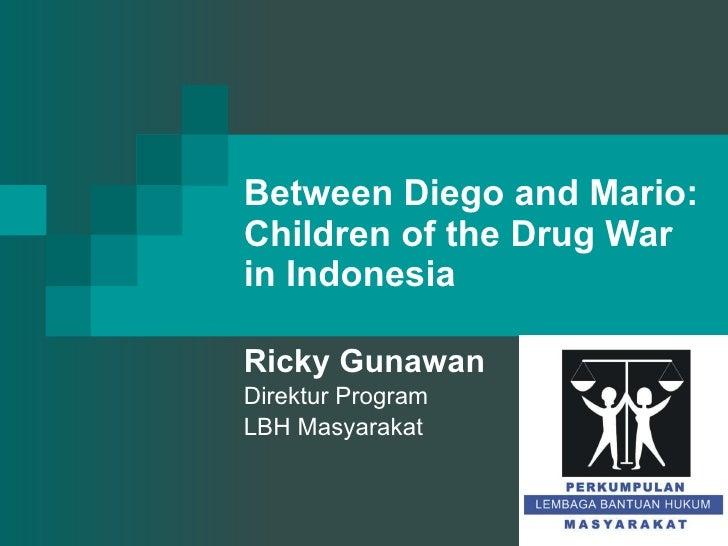 Between Diego and Mario: Children of the Drug War in Indonesia Ricky Gunawan Direktur Program LBH Masyarakat